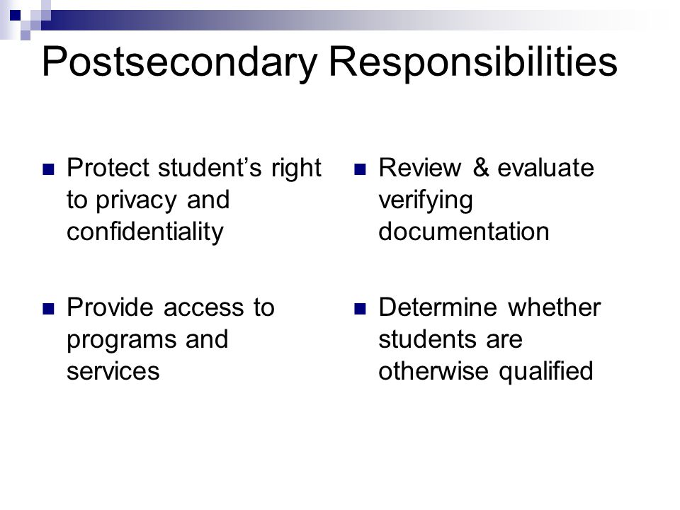 Postsecondary Responsibilities Protect student's right to privacy and confidentiality Provide access to programs and services Review & evaluate verify