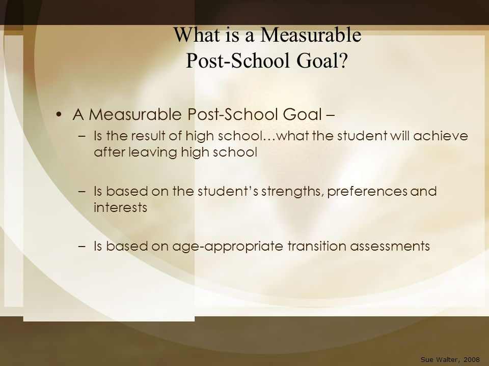 What is a Measurable Post-School Goal? A Measurable Post-School Goal – –Is the result of high school…what the student will achieve after leaving high