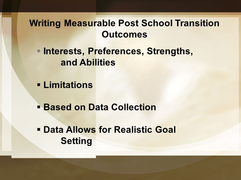 Writing Measurable Post School Transition Outcomes  Interests, Preferences, Strengths, and Abilities  Limitations  Based on Data Collection  Data