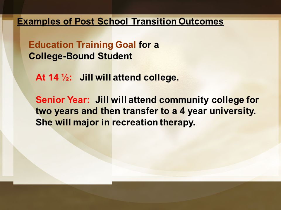 Examples of Post School Transition Outcomes Education Training Goal for a College-Bound Student At 14 ½: Jill will attend college. Senior Year: Jill w