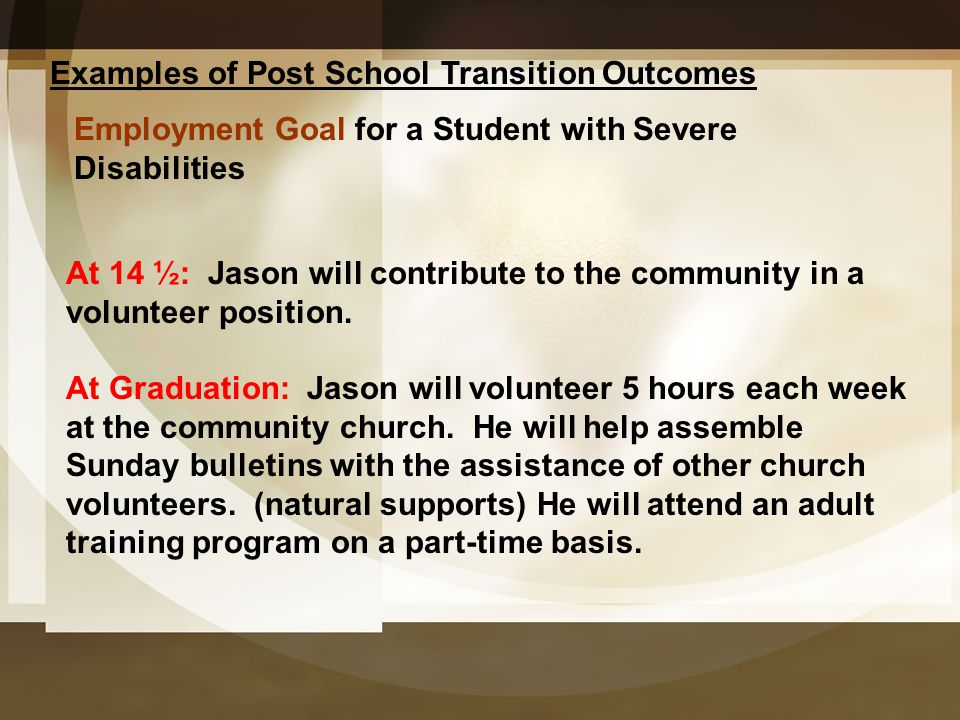 Examples of Post School Transition Outcomes Employment Goal for a Student with Severe Disabilities At 14 ½: Jason will contribute to the community in