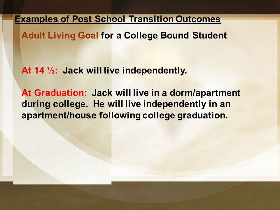 Examples of Post School Transition Outcomes Adult Living Goal for a College Bound Student At 14 ½: Jack will live independently. At Graduation: Jack w