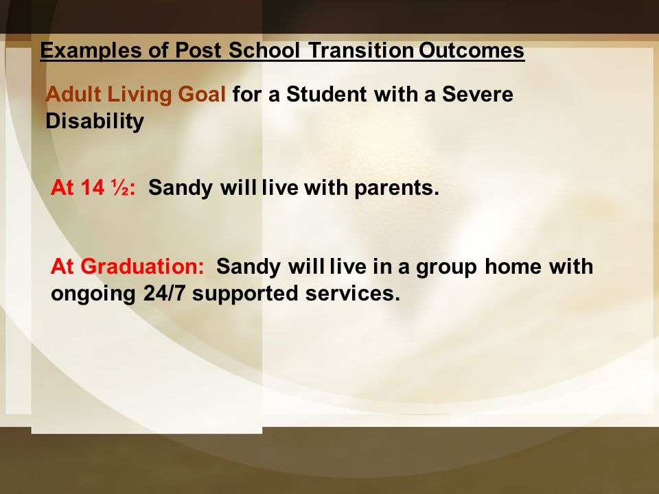 Examples of Post School Transition Outcomes At 14 ½: Sandy will live with parents. At Graduation: Sandy will live in a group home with ongoing 24/7 su