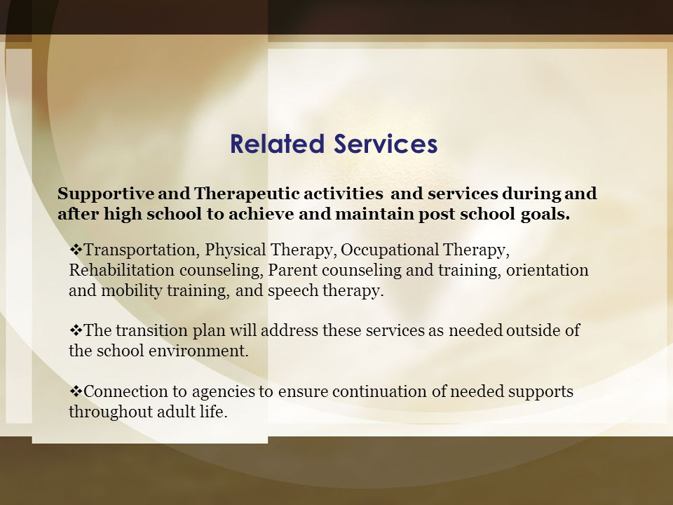 Related Services Supportive and Therapeutic activities and services during and after high school to achieve and maintain post school goals.  Transpor