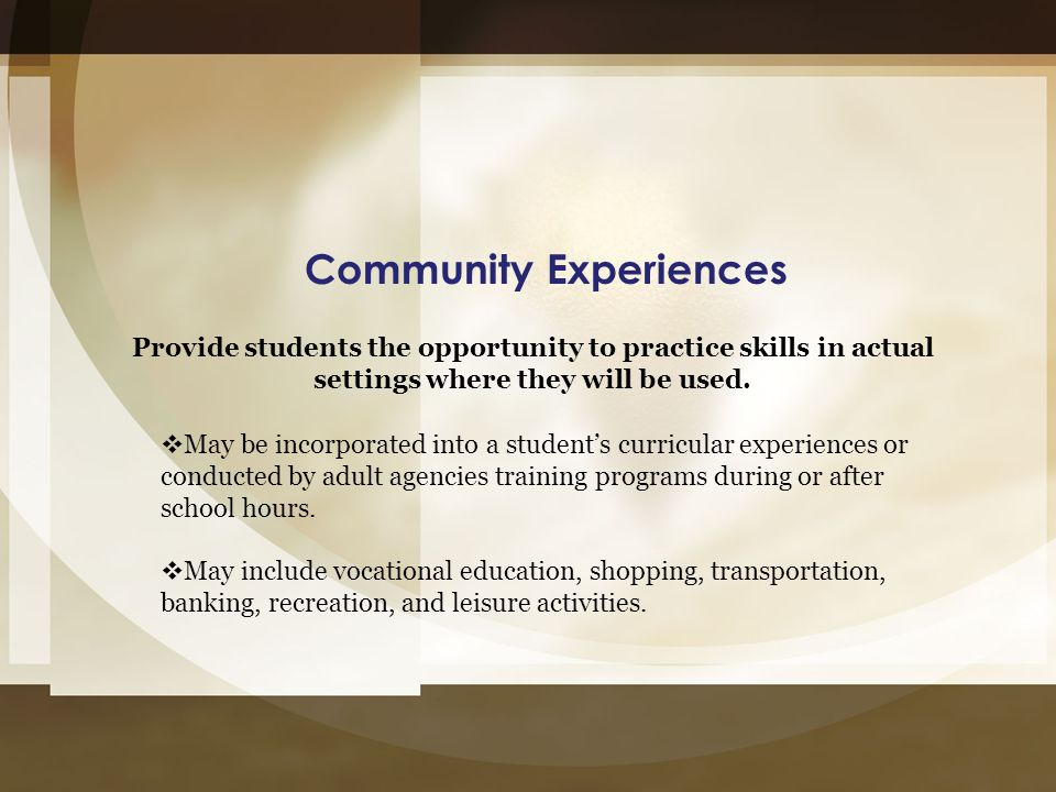 Community Experiences Provide students the opportunity to practice skills in actual settings where they will be used.  May be incorporated into a stu