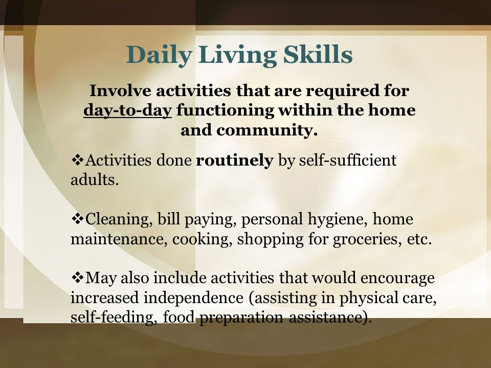 Daily Living Skills Involve activities that are required for day-to-day functioning within the home and community.  Activities done routinely by self