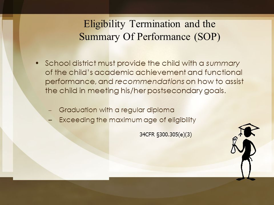 Eligibility Termination and the Summary Of Performance (SOP) School district must provide the child with a summary of the child's academic achievement