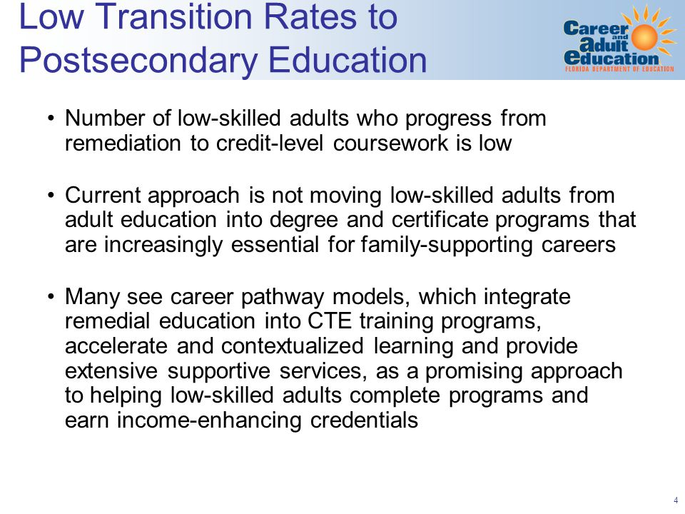 4 Low Transition Rates to Postsecondary Education Number of low-skilled adults who progress from remediation to credit-level coursework is low Current approach is not moving low-skilled adults from adult education into degree and certificate programs that are increasingly essential for family-supporting careers Many see career pathway models, which integrate remedial education into CTE training programs, accelerate and contextualized learning and provide extensive supportive services, as a promising approach to helping low-skilled adults complete programs and earn income-enhancing credentials