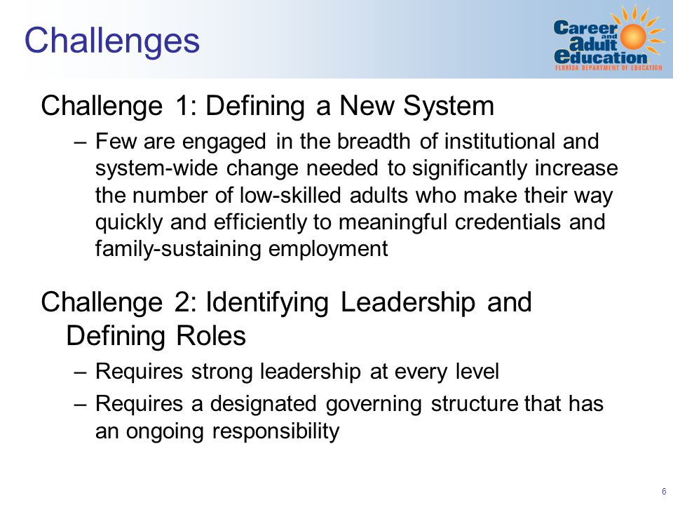 6 Challenges Challenge 1: Defining a New System –Few are engaged in the breadth of institutional and system-wide change needed to significantly increase the number of low-skilled adults who make their way quickly and efficiently to meaningful credentials and family-sustaining employment Challenge 2: Identifying Leadership and Defining Roles –Requires strong leadership at every level –Requires a designated governing structure that has an ongoing responsibility