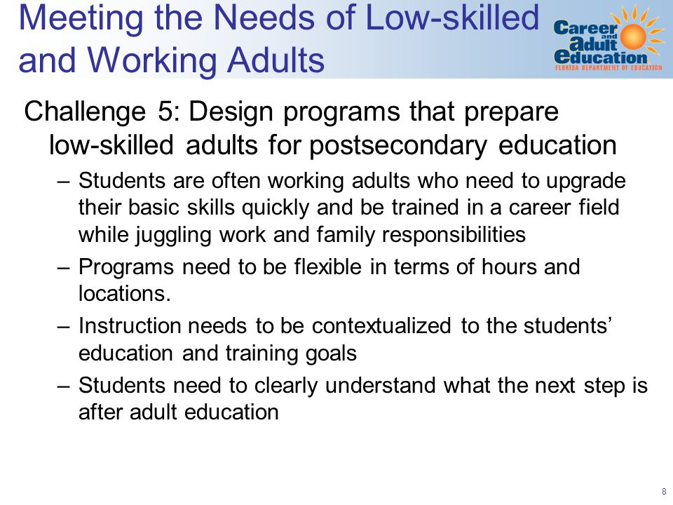 9 Meeting the Needs of Low-skilled and Working Adults Challenge 6: Reduce the Time Investment Needed to Achieve a Meaningful Credential – Stackable credentials - ensure credentials will be recognized by postsecondary institutions, valued by employers, and prepare workers for further education and training and high demand jobs Challenge 7: Limited Capacity to Provide Student Supports –Low skilled and low-income adult learners face numerous barriers to persistence