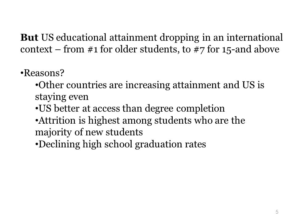 5 But US educational attainment dropping in an international context – from #1 for older students, to #7 for 15-and above Reasons.