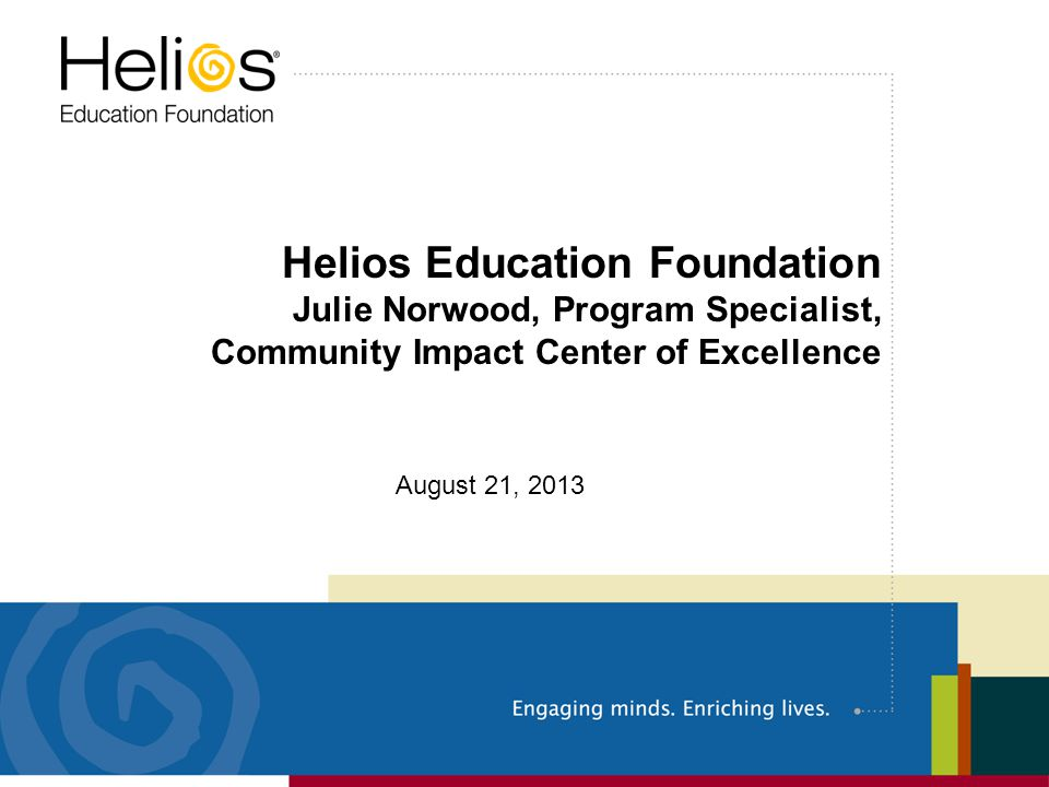 Helios Education Foundation Julie Norwood, Program Specialist, Community Impact Center of Excellence August 21, 2013