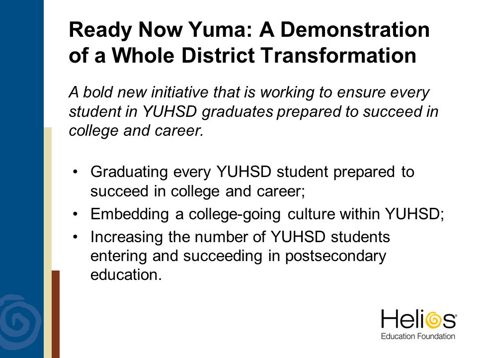 Ready Now Yuma: A Demonstration of a Whole District Transformation Graduating every YUHSD student prepared to succeed in college and career; Embedding a college-going culture within YUHSD; Increasing the number of YUHSD students entering and succeeding in postsecondary education.