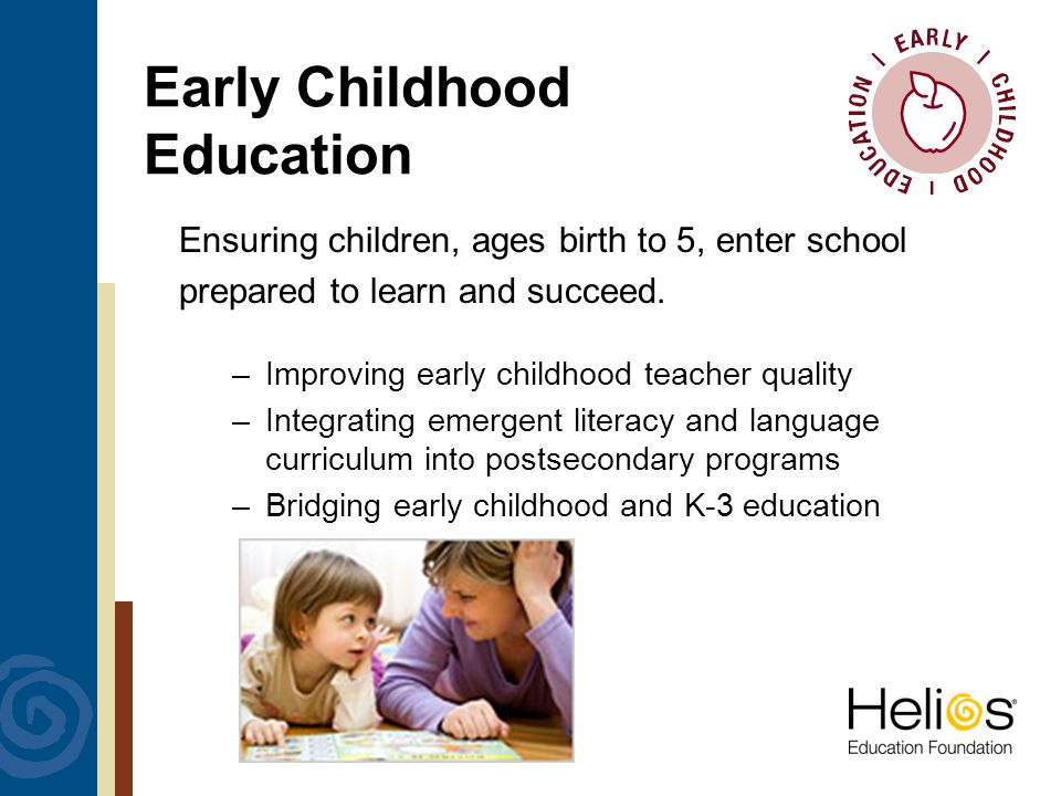 Early Childhood Education Ensuring children, ages birth to 5, enter school prepared to learn and succeed.