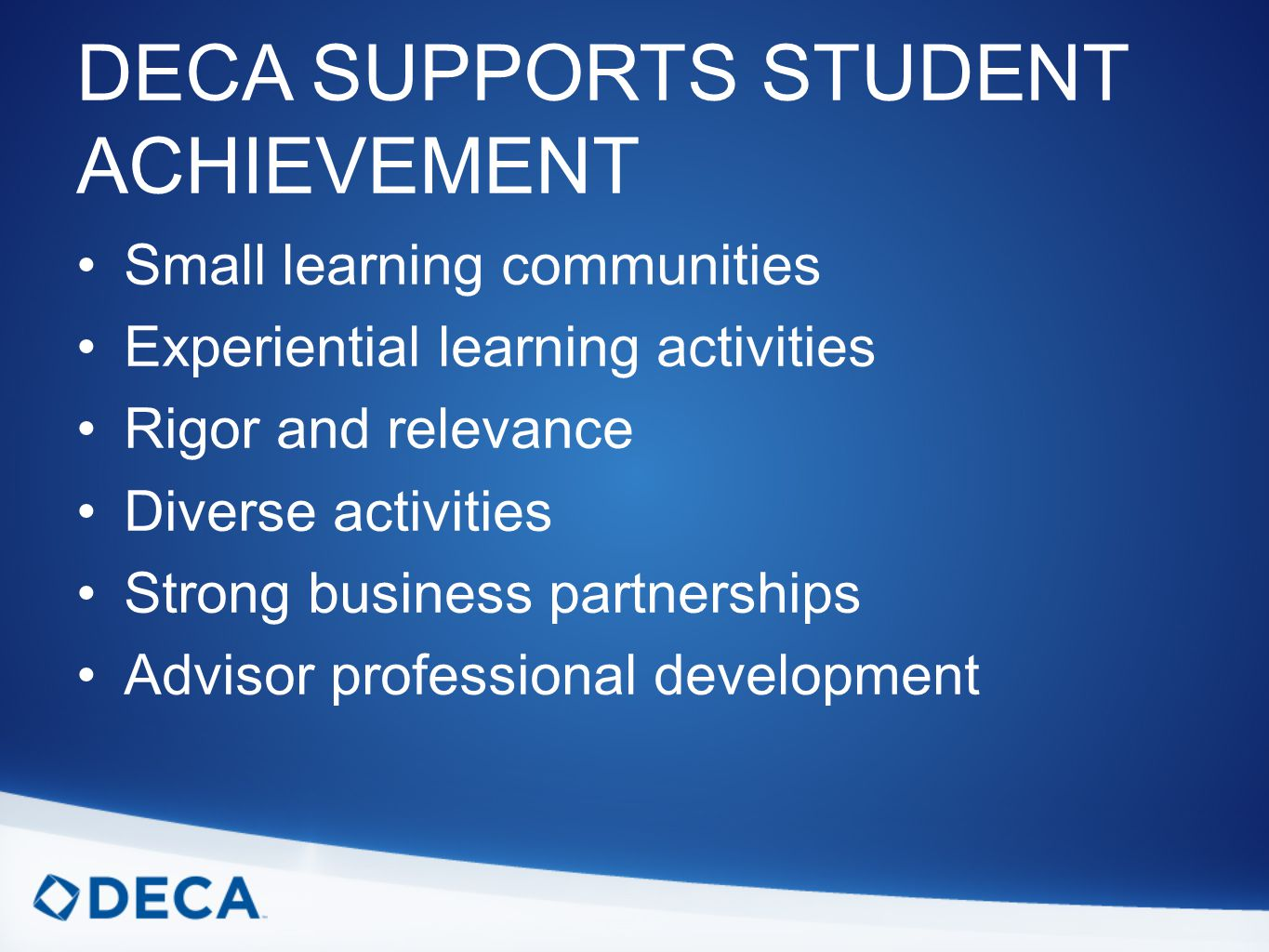 DECA SUPPORTS STUDENT ACHIEVEMENT Small learning communities Experiential learning activities Rigor and relevance Diverse activities Strong business partnerships Advisor professional development
