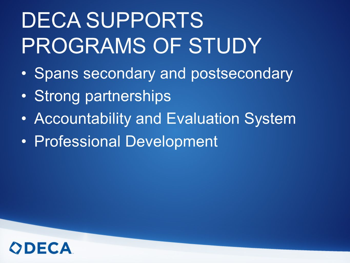 DECA SUPPORTS PROGRAMS OF STUDY Spans secondary and postsecondary Strong partnerships Accountability and Evaluation System Professional Development