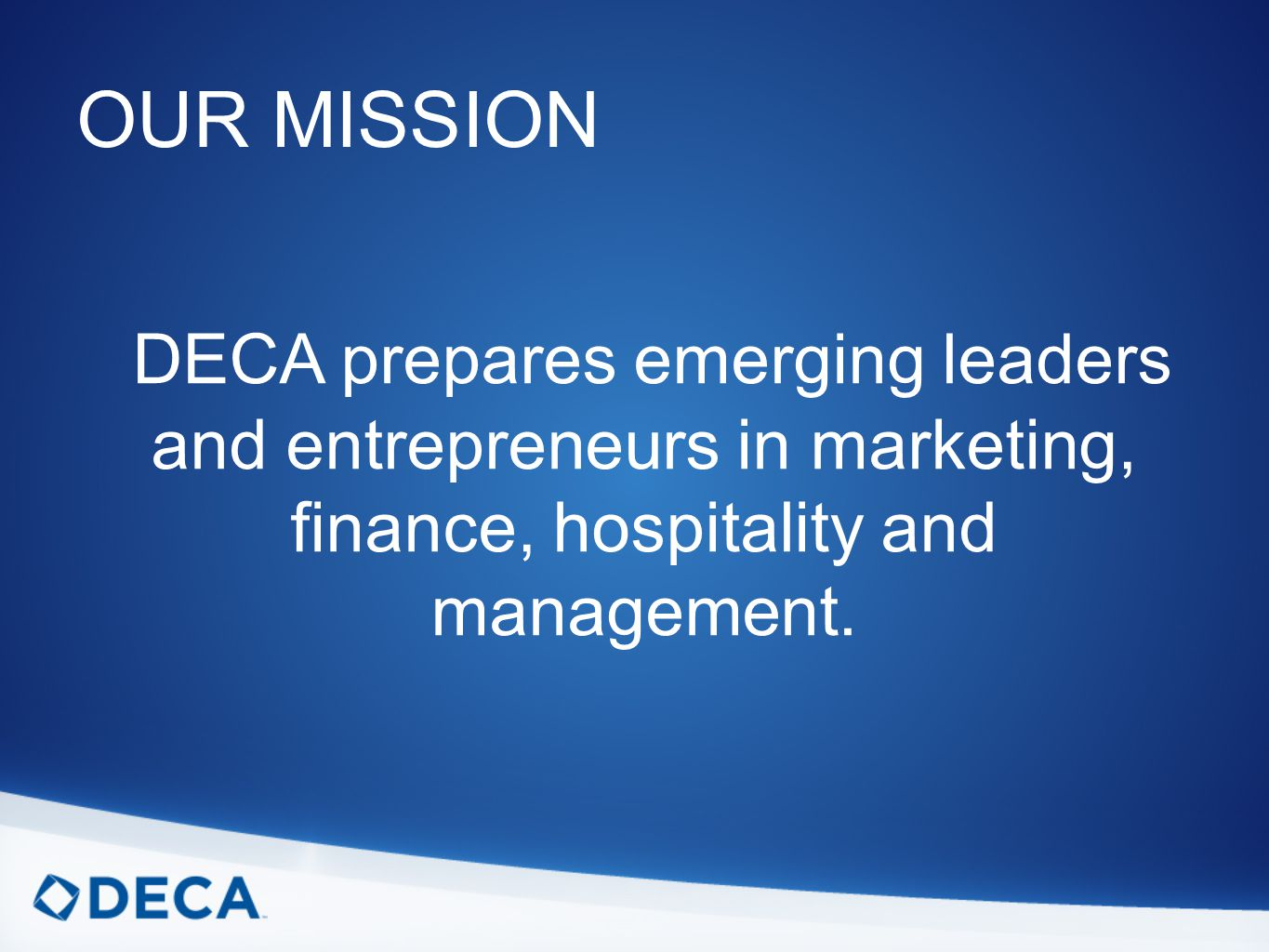 OUR MISSION DECA prepares emerging leaders and entrepreneurs in marketing, finance, hospitality and management.