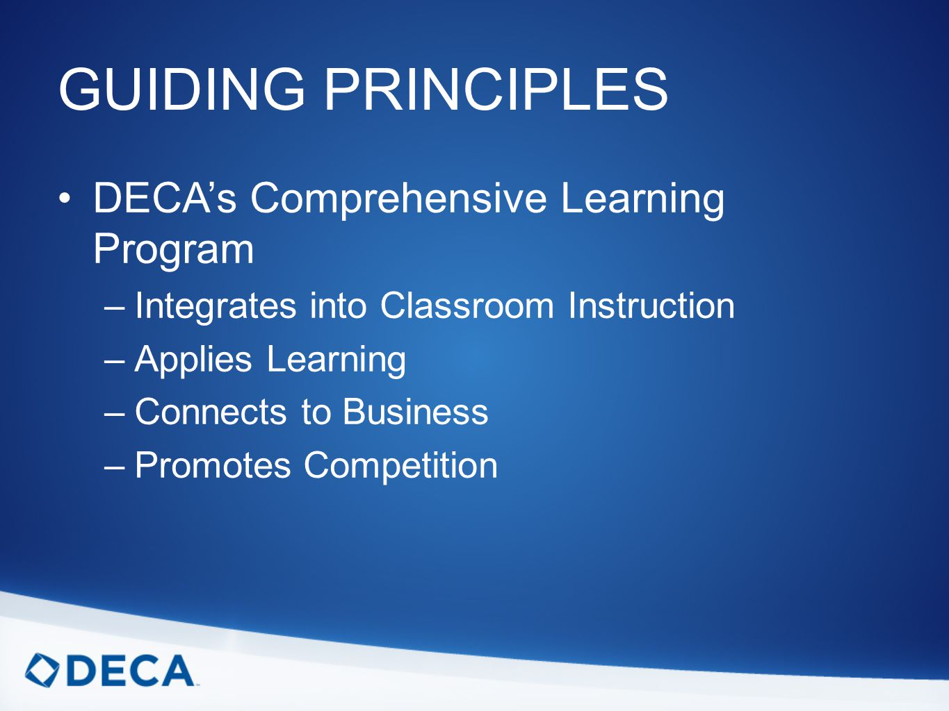 GUIDING PRINCIPLES DECA's Comprehensive Learning Program –Integrates into Classroom Instruction –Applies Learning –Connects to Business –Promotes Competition