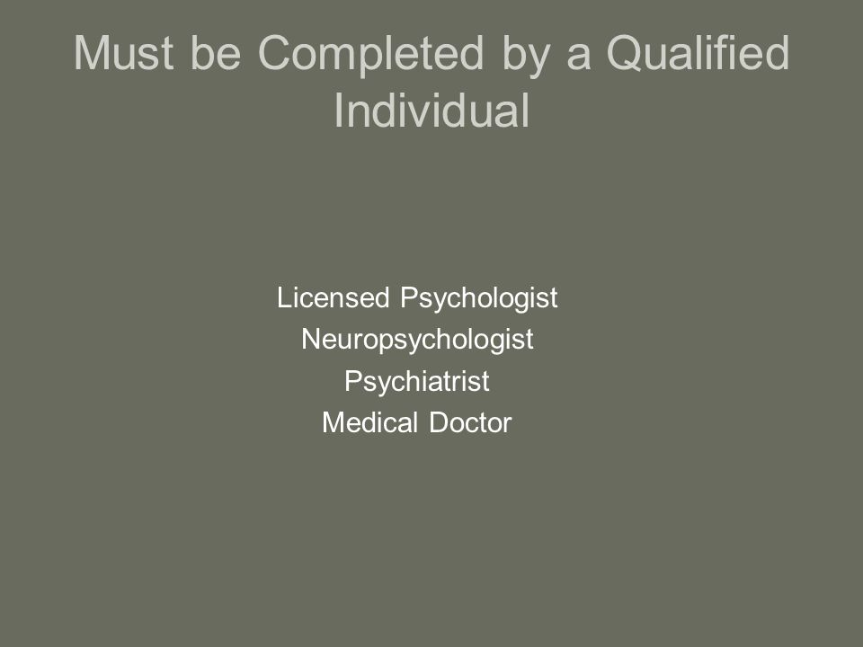 Must be Completed by a Qualified Individual Licensed Psychologist Neuropsychologist Psychiatrist Medical Doctor