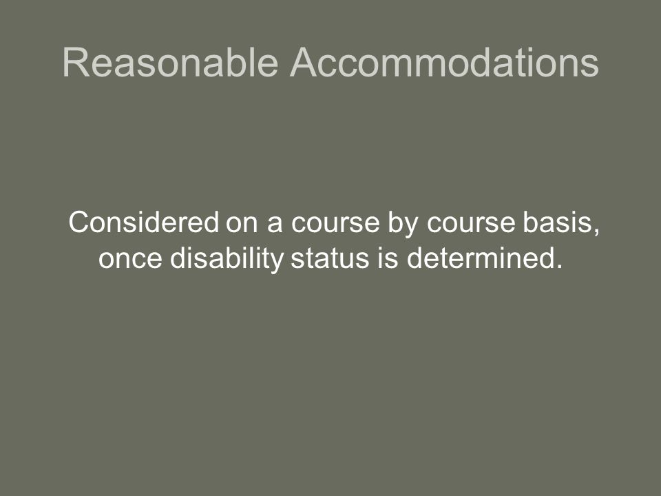 Reasonable Accommodations Considered on a course by course basis, once disability status is determined.