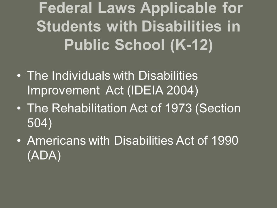 Federal Laws Applicable for Students with Disabilities in Public School (K-12) The Individuals with Disabilities Improvement Act (IDEIA 2004) The Rehabilitation Act of 1973 (Section 504) Americans with Disabilities Act of 1990 (ADA)