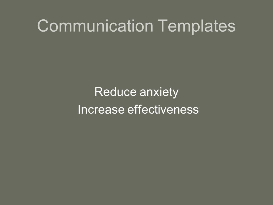 Communication Templates Reduce anxiety Increase effectiveness