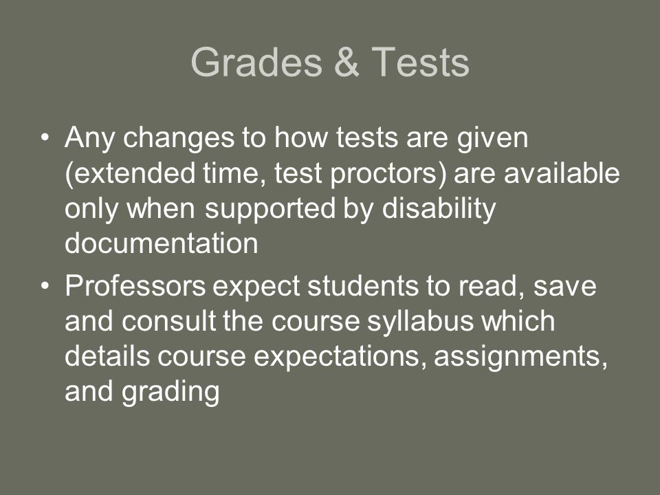 Grades & Tests Any changes to how tests are given (extended time, test proctors) are available only when supported by disability documentation Professors expect students to read, save and consult the course syllabus which details course expectations, assignments, and grading