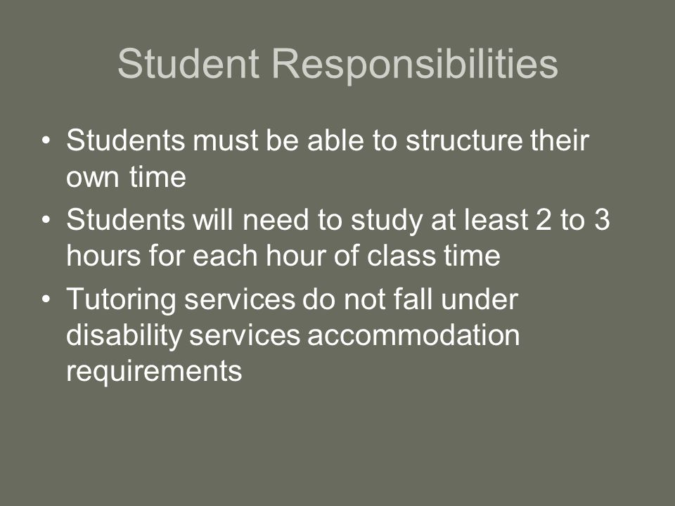 Student Responsibilities Students must be able to structure their own time Students will need to study at least 2 to 3 hours for each hour of class time Tutoring services do not fall under disability services accommodation requirements