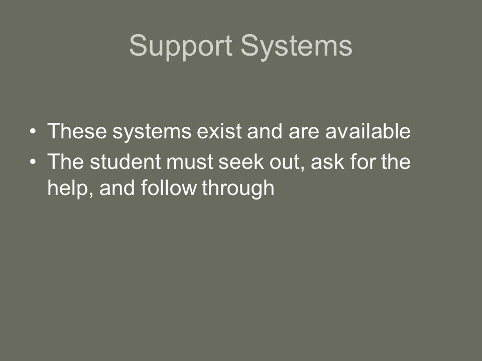 Support Systems These systems exist and are available The student must seek out, ask for the help, and follow through
