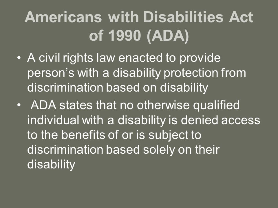 Americans with Disabilities Act of 1990 (ADA) A civil rights law enacted to provide person's with a disability protection from discrimination based on disability ADA states that no otherwise qualified individual with a disability is denied access to the benefits of or is subject to discrimination based solely on their disability