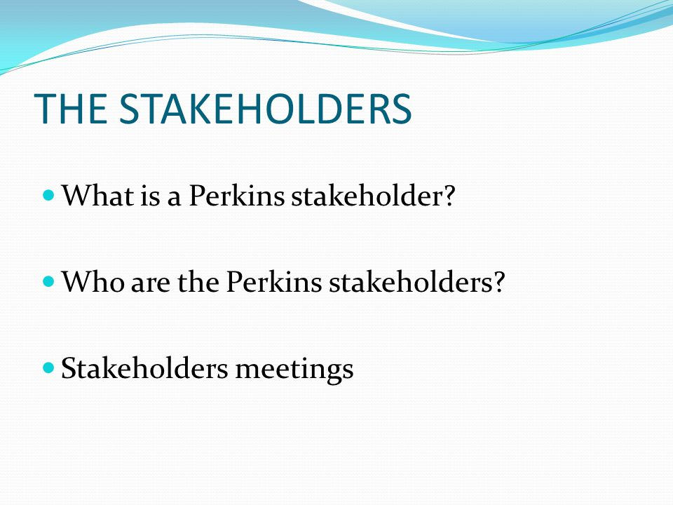 THE STAKEHOLDERS What is a Perkins stakeholder. Who are the Perkins stakeholders.