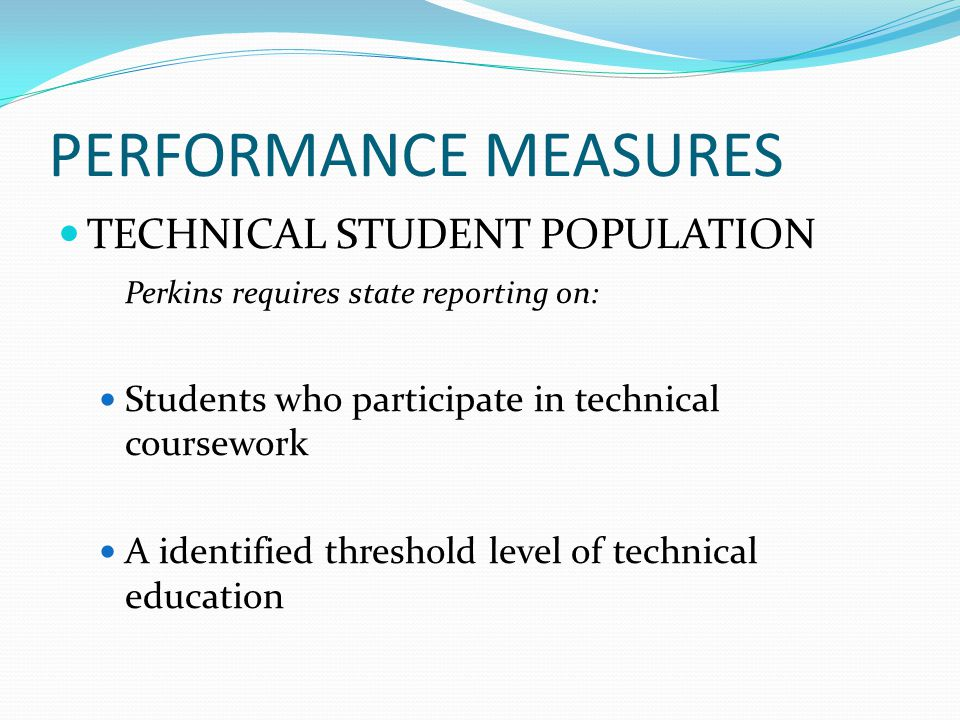PERFORMANCE MEASURES TECHNICAL STUDENT POPULATION Perkins requires state reporting on: Students who participate in technical coursework A identified threshold level of technical education