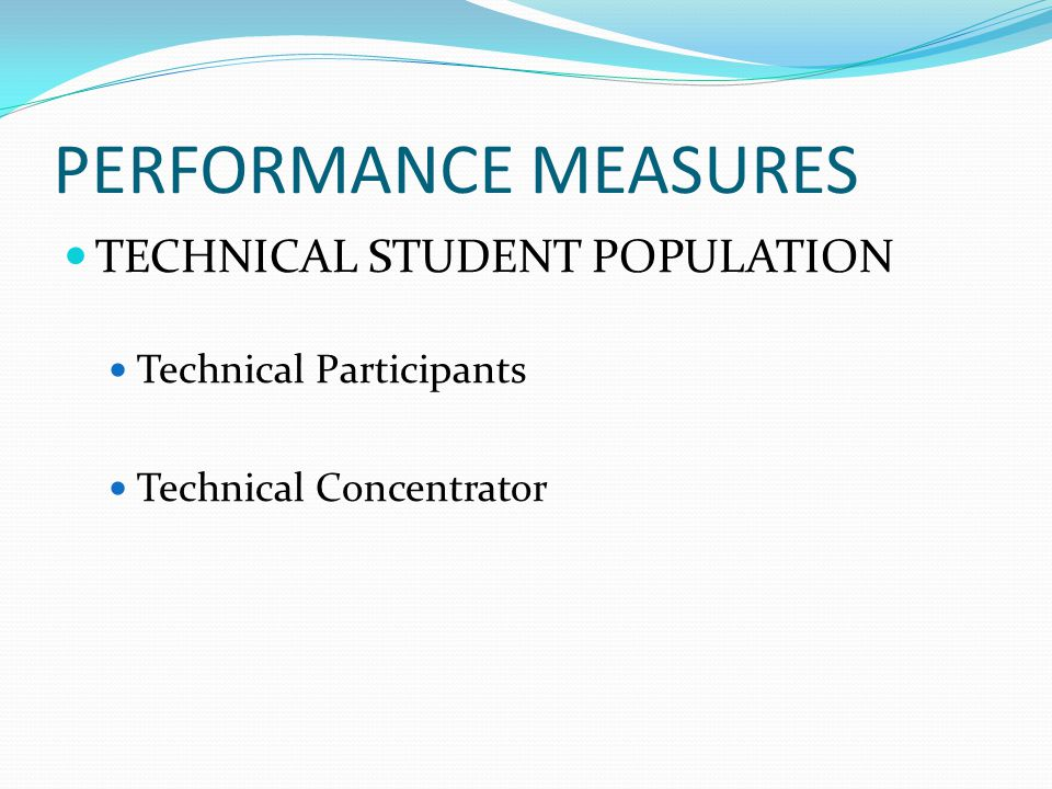 PERFORMANCE MEASURES TECHNICAL STUDENT POPULATION Technical Participants Technical Concentrator