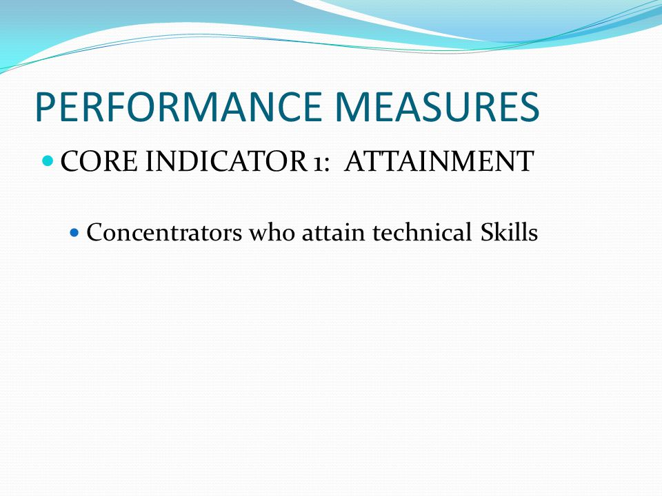 PERFORMANCE MEASURES CORE INDICATOR 1: ATTAINMENT Concentrators who attain technical Skills