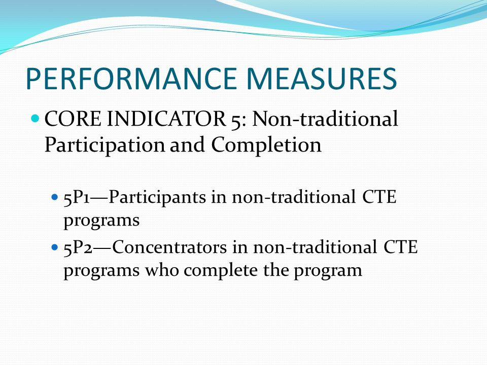 PERFORMANCE MEASURES CORE INDICATOR 5: Non-traditional Participation and Completion 5P1—Participants in non-traditional CTE programs 5P2—Concentrators in non-traditional CTE programs who complete the program