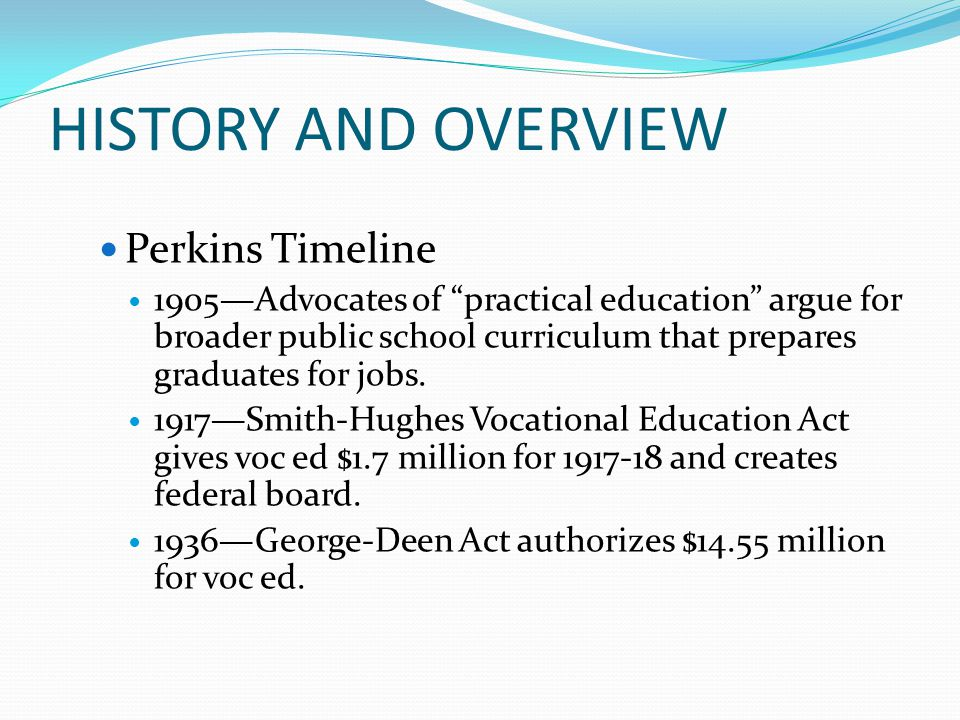 HISTORY AND OVERVIEW Perkins Timeline 1905—Advocates of practical education argue for broader public school curriculum that prepares graduates for jobs.