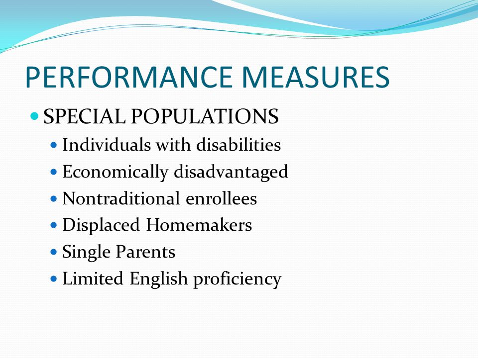 PERFORMANCE MEASURES SPECIAL POPULATIONS Individuals with disabilities Economically disadvantaged Nontraditional enrollees Displaced Homemakers Single Parents Limited English proficiency