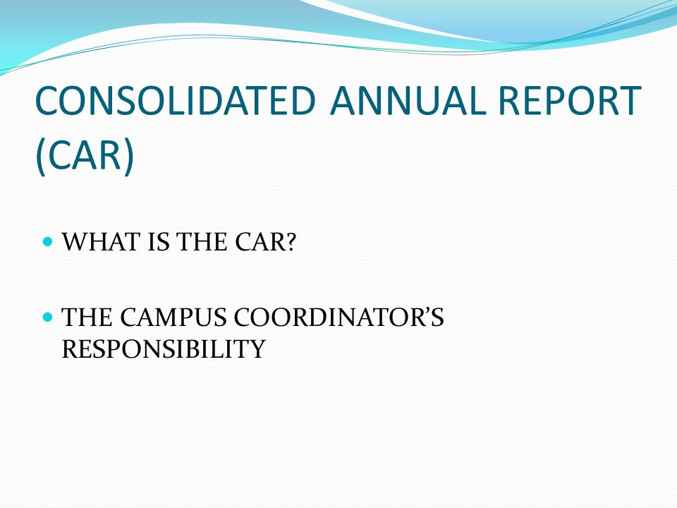 CONSOLIDATED ANNUAL REPORT (CAR) WHAT IS THE CAR THE CAMPUS COORDINATOR'S RESPONSIBILITY