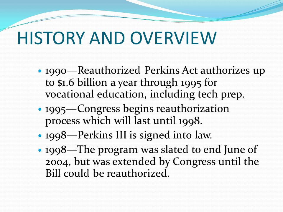 HISTORY AND OVERVIEW 1990—Reauthorized Perkins Act authorizes up to $1.6 billion a year through 1995 for vocational education, including tech prep.
