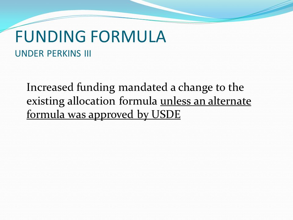 FUNDING FORMULA UNDER PERKINS III Increased funding mandated a change to the existing allocation formula unless an alternate formula was approved by USDE