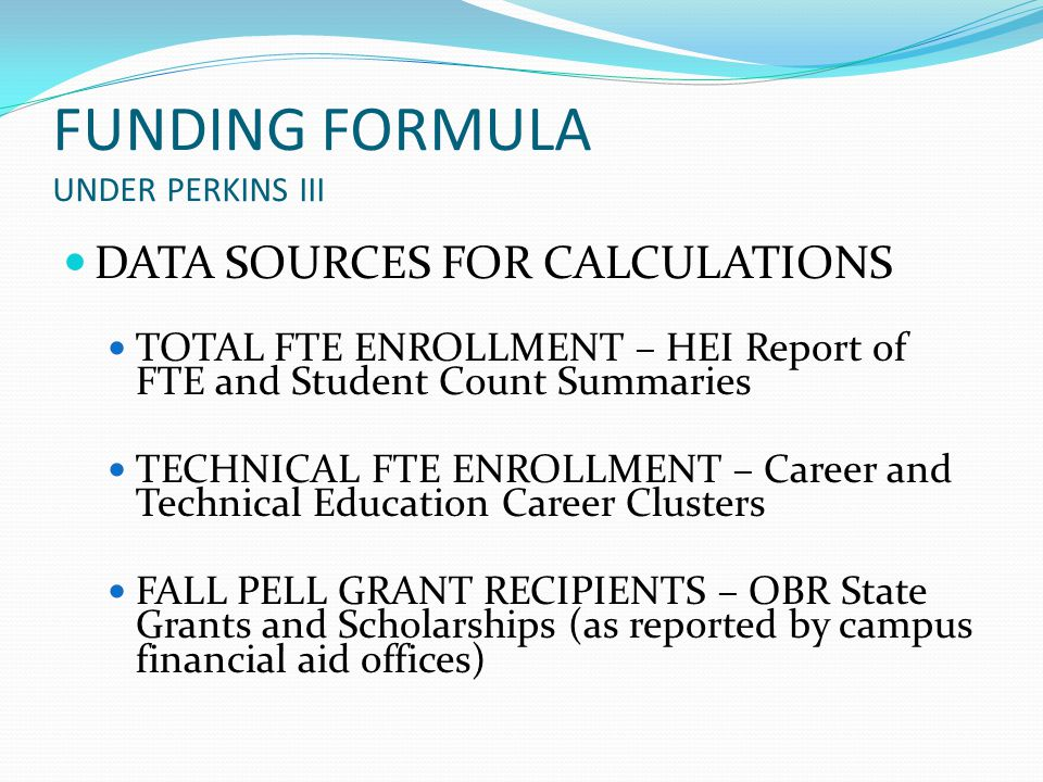 FUNDING FORMULA UNDER PERKINS III DATA SOURCES FOR CALCULATIONS TOTAL FTE ENROLLMENT – HEI Report of FTE and Student Count Summaries TECHNICAL FTE ENROLLMENT – Career and Technical Education Career Clusters FALL PELL GRANT RECIPIENTS – OBR State Grants and Scholarships (as reported by campus financial aid offices)