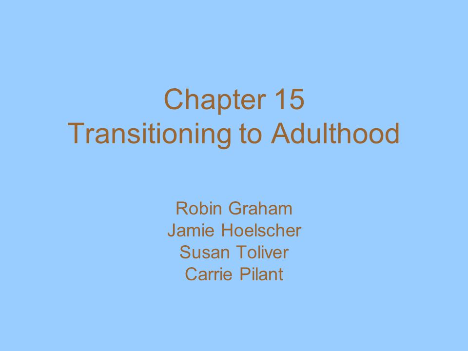 Chapter 15 Transitioning to Adulthood Robin Graham Jamie Hoelscher Susan Toliver Carrie Pilant