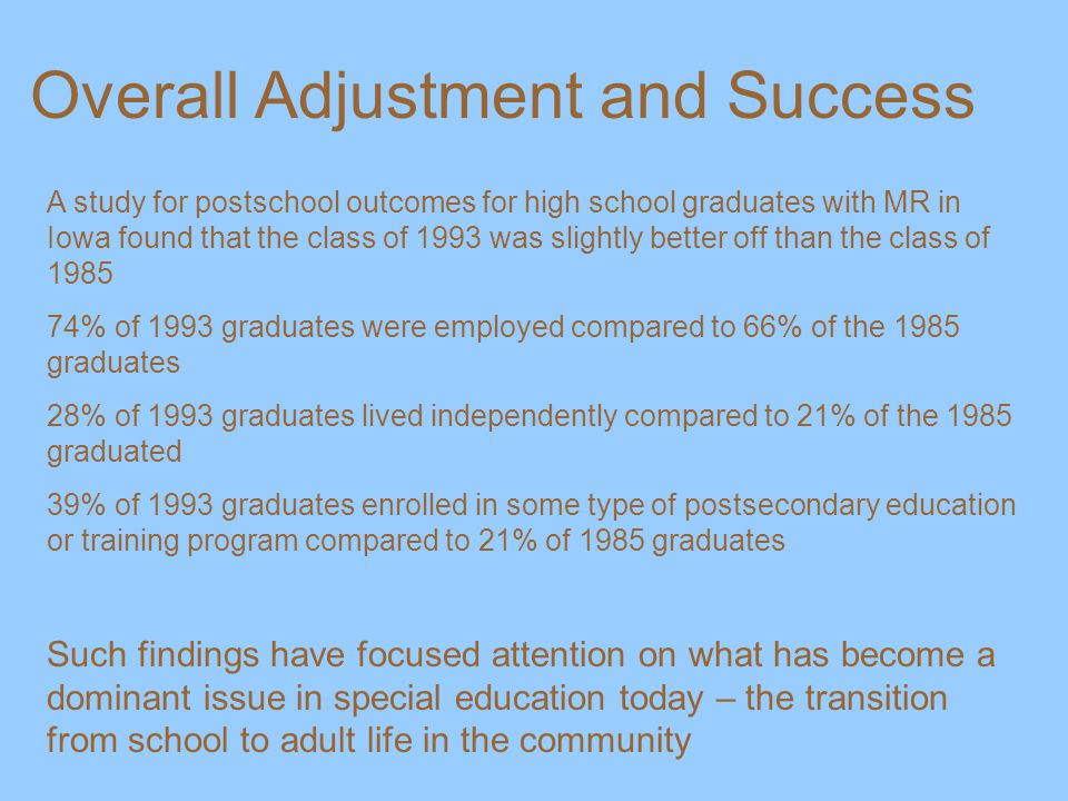 Overall Adjustment and Success A study for postschool outcomes for high school graduates with MR in Iowa found that the class of 1993 was slightly better off than the class of 1985 74% of 1993 graduates were employed compared to 66% of the 1985 graduates 28% of 1993 graduates lived independently compared to 21% of the 1985 graduated 39% of 1993 graduates enrolled in some type of postsecondary education or training program compared to 21% of 1985 graduates Such findings have focused attention on what has become a dominant issue in special education today – the transition from school to adult life in the community