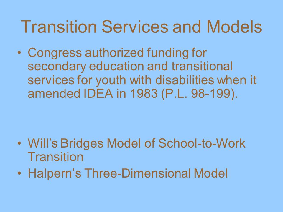 Transition Services and Models Congress authorized funding for secondary education and transitional services for youth with disabilities when it amended IDEA in 1983 (P.L.