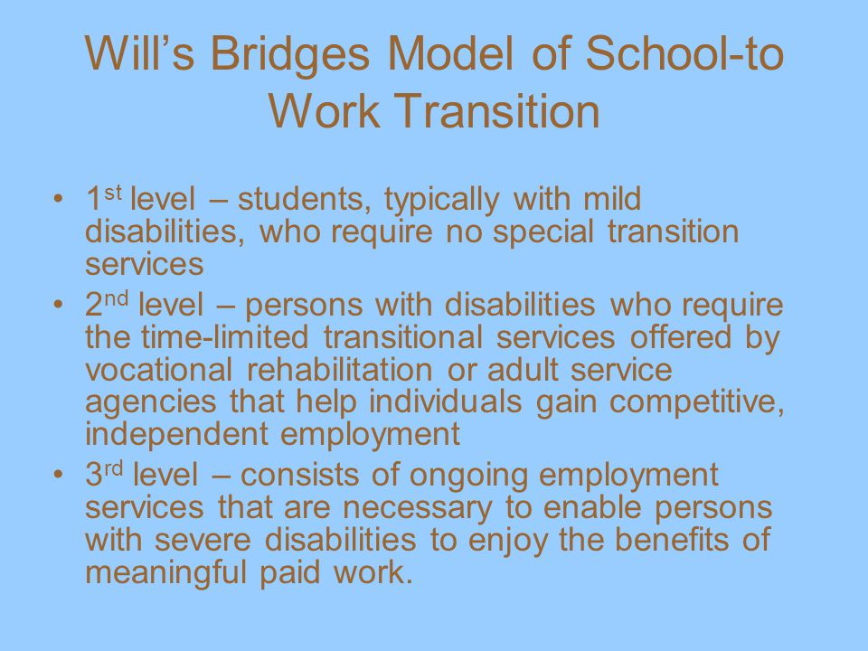 Will's Bridges Model of School-to Work Transition 1 st level – students, typically with mild disabilities, who require no special transition services 2 nd level – persons with disabilities who require the time-limited transitional services offered by vocational rehabilitation or adult service agencies that help individuals gain competitive, independent employment 3 rd level – consists of ongoing employment services that are necessary to enable persons with severe disabilities to enjoy the benefits of meaningful paid work.