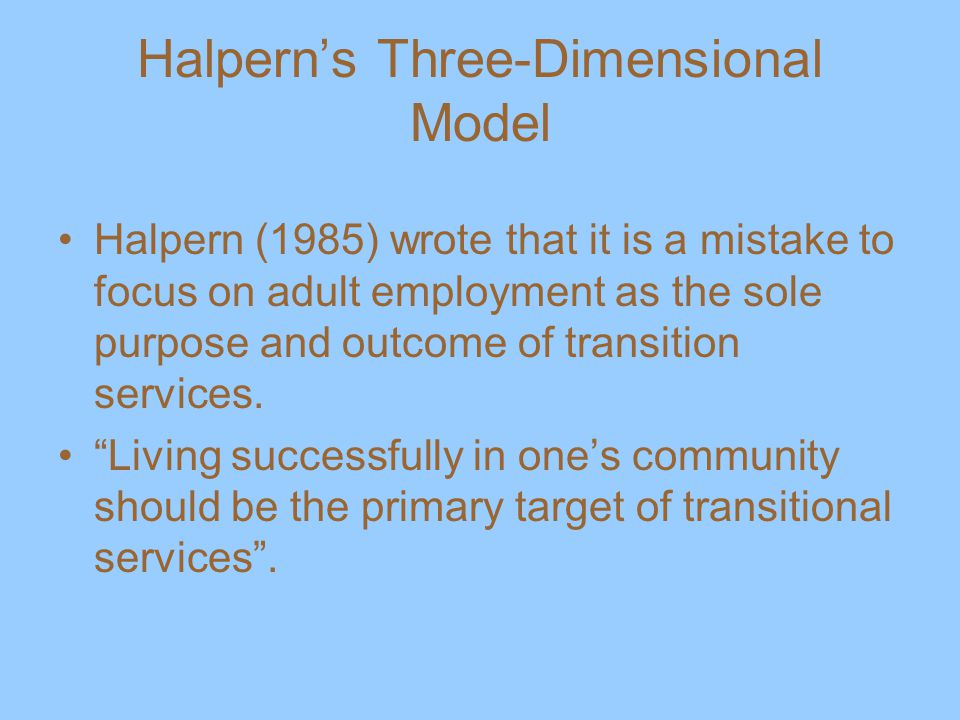 Halpern's Three-Dimensional Model Halpern (1985) wrote that it is a mistake to focus on adult employment as the sole purpose and outcome of transition services.