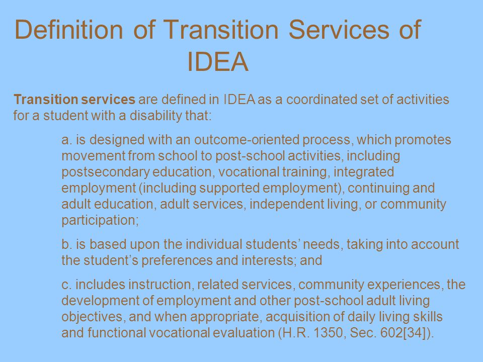 Definition of Transition Services of IDEA Transition services are defined in IDEA as a coordinated set of activities for a student with a disability that: a.