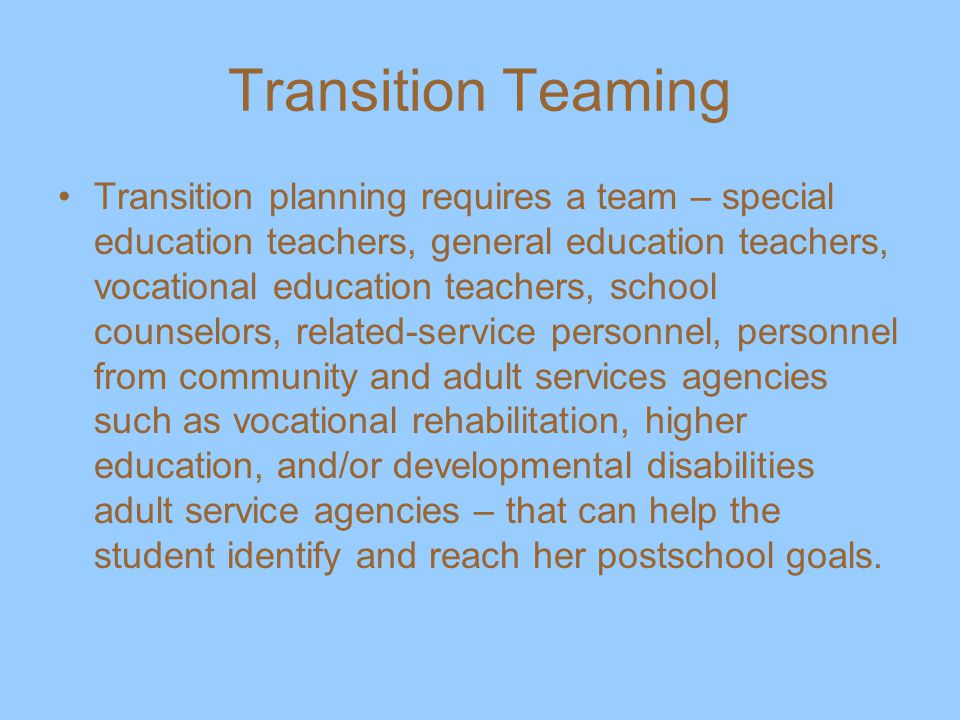 Transition Teaming Transition planning requires a team – special education teachers, general education teachers, vocational education teachers, school counselors, related-service personnel, personnel from community and adult services agencies such as vocational rehabilitation, higher education, and/or developmental disabilities adult service agencies – that can help the student identify and reach her postschool goals.
