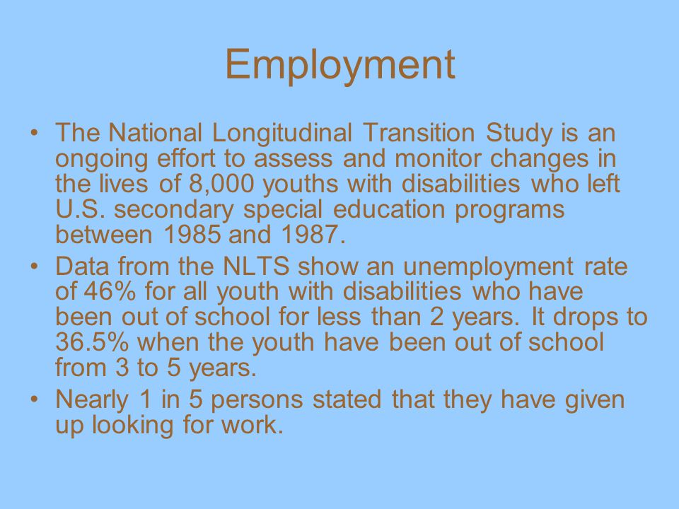 Employment The National Longitudinal Transition Study is an ongoing effort to assess and monitor changes in the lives of 8,000 youths with disabilities who left U.S.