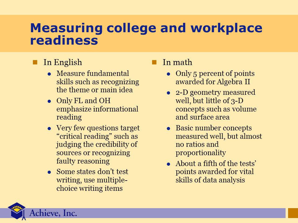Measuring college and workplace readiness In English Measure fundamental skills such as recognizing the theme or main idea Only FL and OH emphasize informational reading Very few questions target critical reading such as judging the credibility of sources or recognizing faulty reasoning Some states don't test writing, use multiple- choice writing items In math Only 5 percent of points awarded for Algebra II 2-D geometry measured well, but little of 3-D concepts such as volume and surface area Basic number concepts measured well, but almost no ratios and proportionality About a fifth of the tests' points awarded for vital skills of data analysis